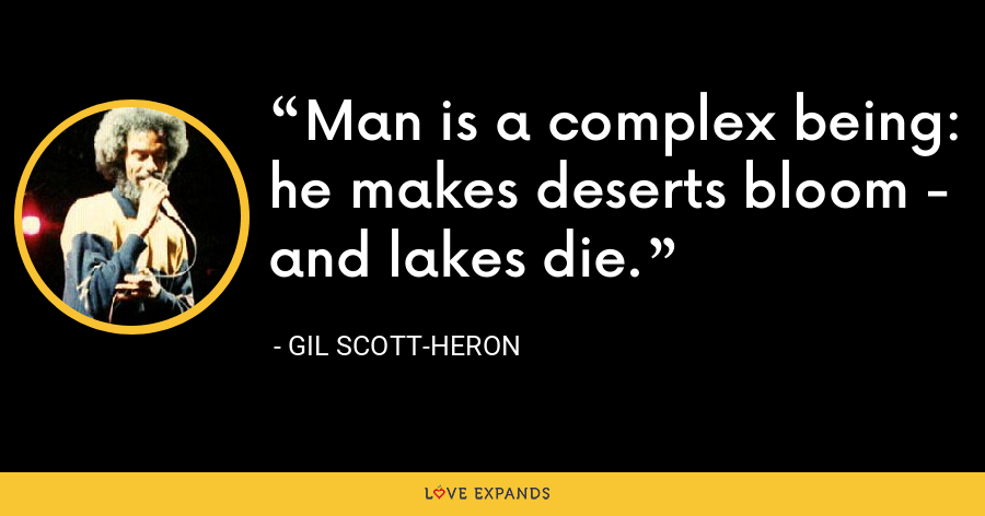 Man is a complex being: he makes deserts bloom - and lakes die. - Gil Scott-Heron