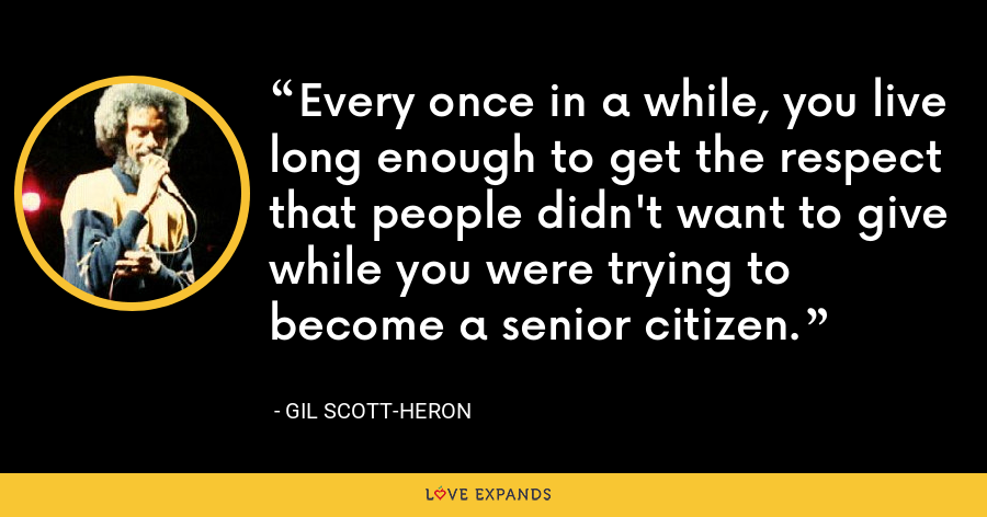 Every once in a while, you live long enough to get the respect that people didn't want to give while you were trying to become a senior citizen. - Gil Scott-Heron