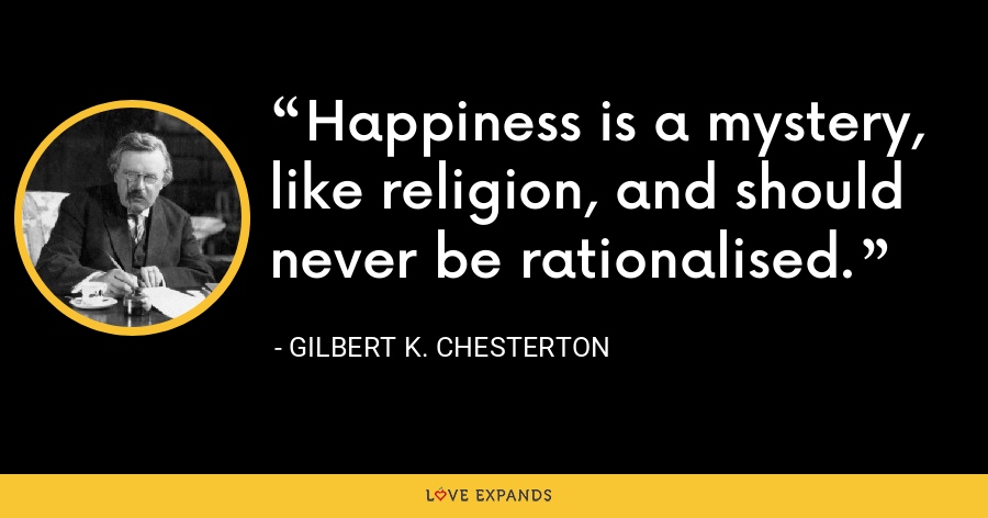 Happiness is a mystery, like religion, and should never be rationalised. - Gilbert K. Chesterton