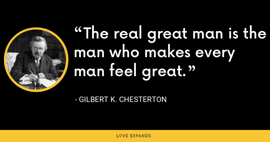 The real great man is the man who makes every man feel great. - Gilbert K. Chesterton