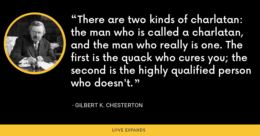 There are two kinds of charlatan: the man who is called a charlatan, and the man who really is one. The first is the quack who cures you; the second is the highly qualified person who doesn't. - Gilbert K. Chesterton