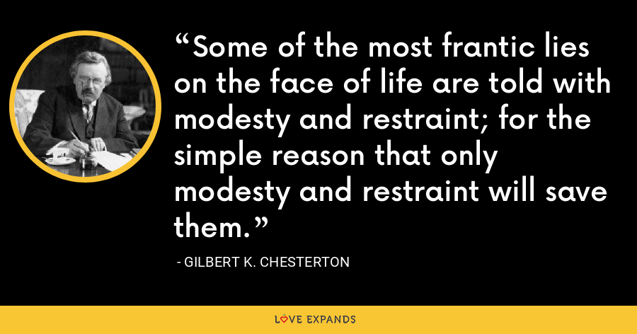 Some of the most frantic lies on the face of life are told with modesty and restraint; for the simple reason that only modesty and restraint will save them. - Gilbert K. Chesterton