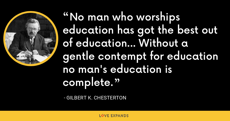 No man who worships education has got the best out of education... Without a gentle contempt for education no man's education is complete. - Gilbert K. Chesterton