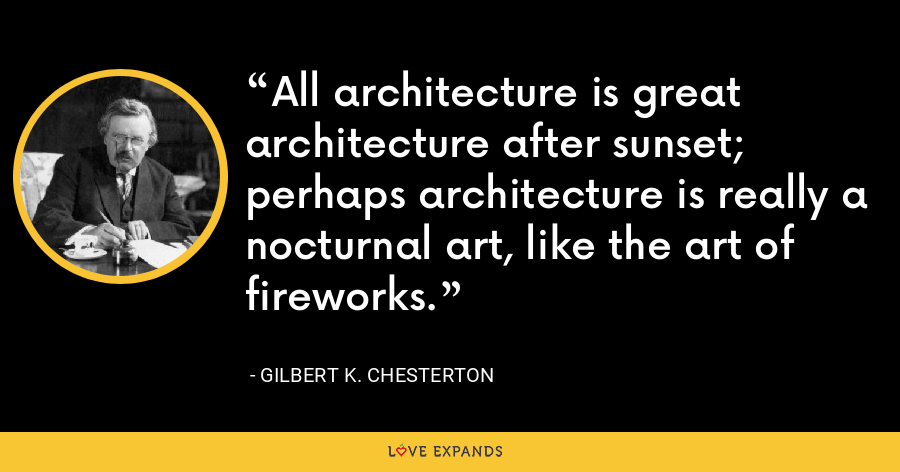 All architecture is great architecture after sunset; perhaps architecture is really a nocturnal art, like the art of fireworks. - Gilbert K. Chesterton