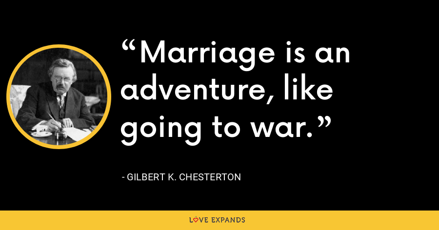 Marriage is an adventure, like going to war. - Gilbert K. Chesterton