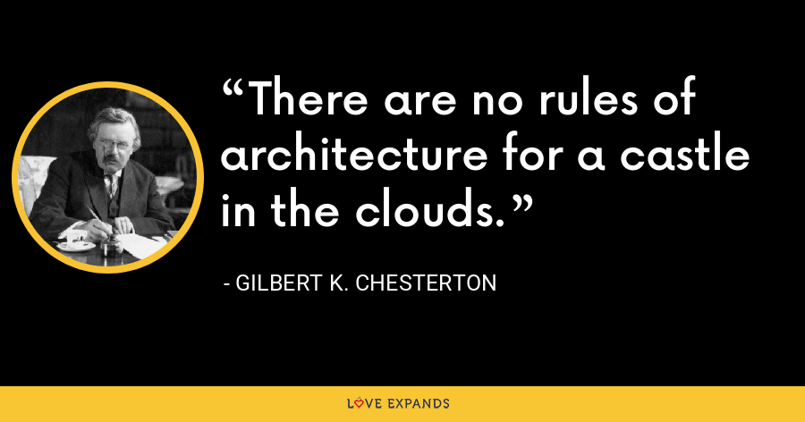 There are no rules of architecture for a castle in the clouds. - Gilbert K. Chesterton