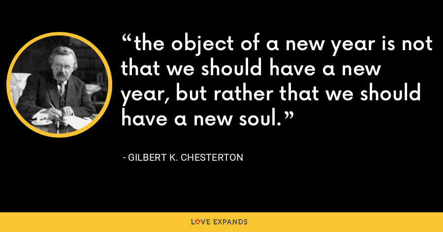 the object of a new year is not that we should have a new year, but rather that we should have a new soul. - Gilbert K. Chesterton