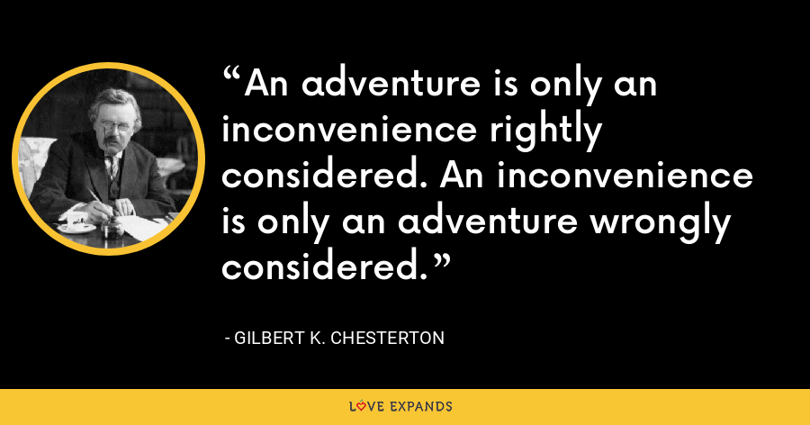 An adventure is only an inconvenience rightly considered. An inconvenience is only an adventure wrongly considered. - Gilbert K. Chesterton