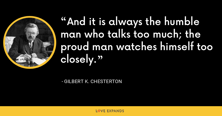 And it is always the humble man who talks too much; the proud man watches himself too closely. - Gilbert K. Chesterton