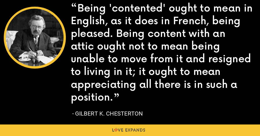 Being 'contented' ought to mean in English, as it does in French, being pleased. Being content with an attic ought not to mean being unable to move from it and resigned to living in it; it ought to mean appreciating all there is in such a position. - Gilbert K. Chesterton