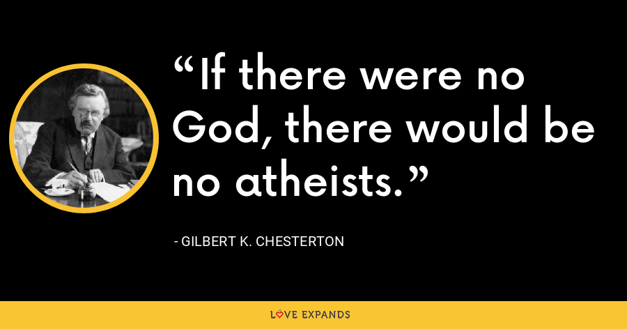 If there were no God, there would be no atheists. - Gilbert K. Chesterton