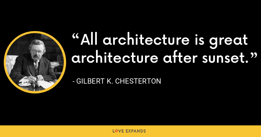 All architecture is great architecture after sunset. - Gilbert K. Chesterton