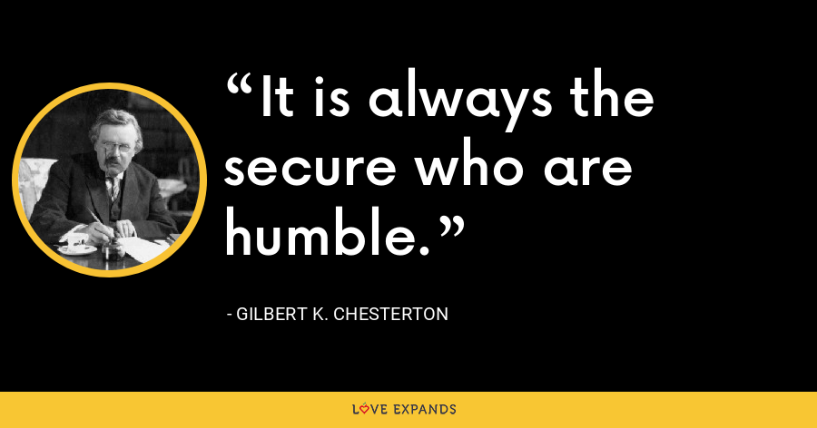 It is always the secure who are humble. - Gilbert K. Chesterton