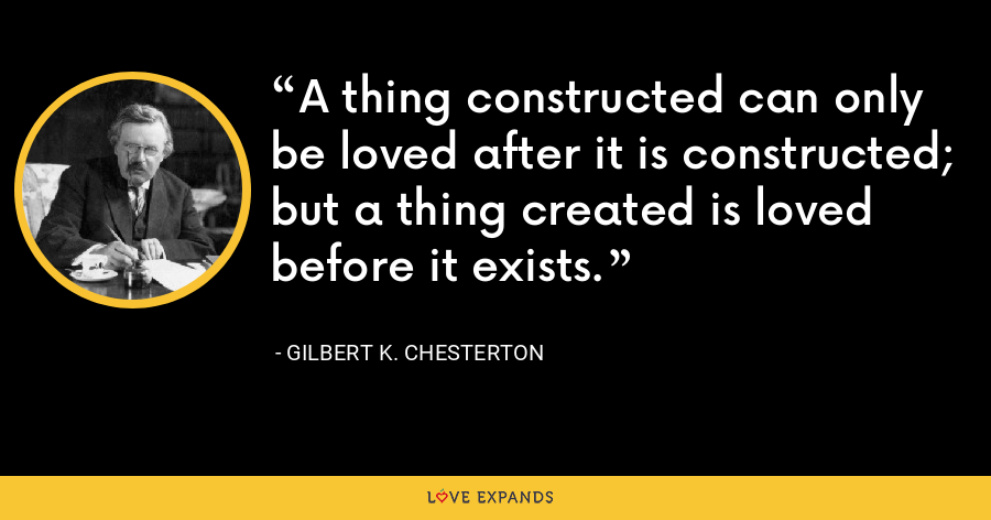 A thing constructed can only be loved after it is constructed; but a thing created is loved before it exists. - Gilbert K. Chesterton