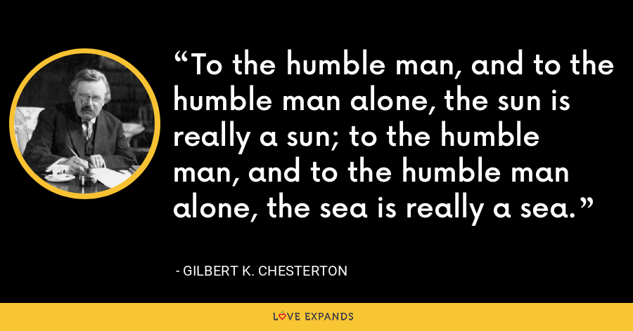 To the humble man, and to the humble man alone, the sun is really a sun; to the humble man, and to the humble man alone, the sea is really a sea. - Gilbert K. Chesterton