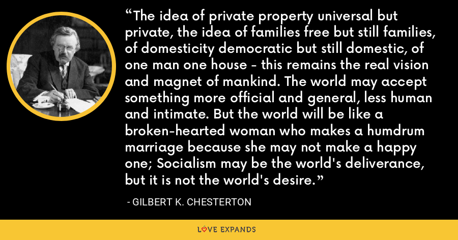 The idea of private property universal but private, the idea of families free but still families, of domesticity democratic but still domestic, of one man one house - this remains the real vision and magnet of mankind. The world may accept something more official and general, less human and intimate. But the world will be like a broken-hearted woman who makes a humdrum marriage because she may not make a happy one; Socialism may be the world's deliverance, but it is not the world's desire. - Gilbert K. Chesterton