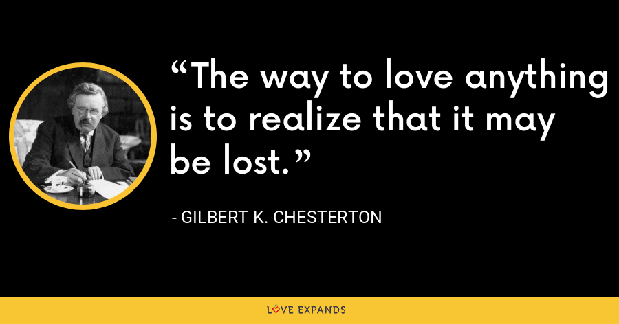 The way to love anything is to realize that it may be lost. - Gilbert K. Chesterton