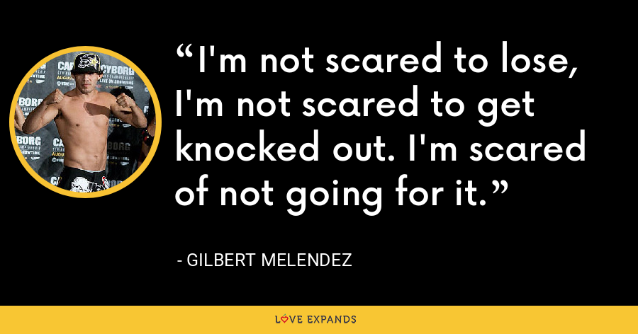 I'm not scared to lose, I'm not scared to get knocked out. I'm scared of not going for it. - Gilbert Melendez