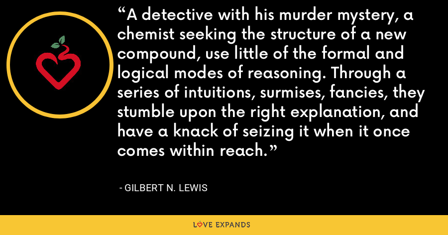 A detective with his murder mystery, a chemist seeking the structure of a new compound, use little of the formal and logical modes of reasoning. Through a series of intuitions, surmises, fancies, they stumble upon the right explanation, and have a knack of seizing it when it once comes within reach. - Gilbert N. Lewis