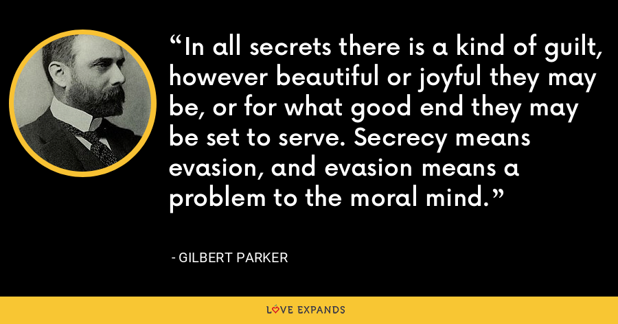 In all secrets there is a kind of guilt, however beautiful or joyful they may be, or for what good end they may be set to serve. Secrecy means evasion, and evasion means a problem to the moral mind. - Gilbert Parker