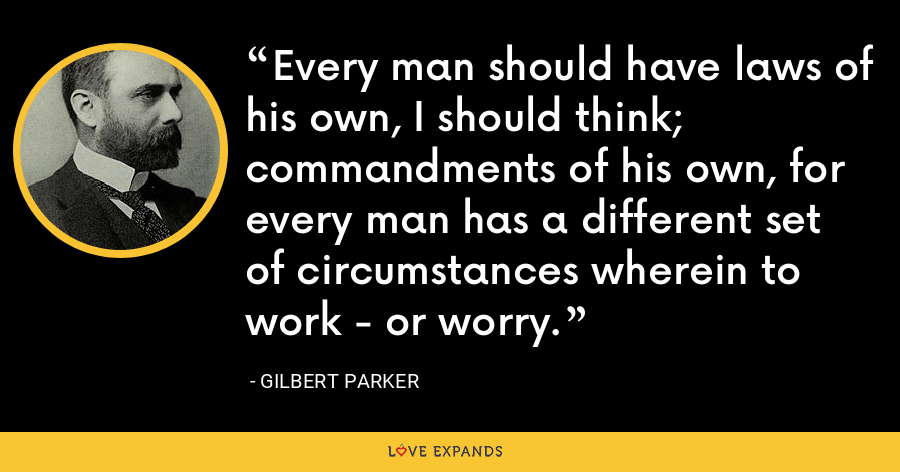 Every man should have laws of his own, I should think; commandments of his own, for every man has a different set of circumstances wherein to work - or worry. - Gilbert Parker