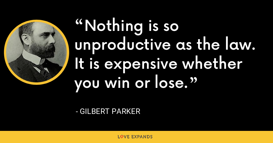 Nothing is so unproductive as the law. It is expensive whether you win or lose. - Gilbert Parker