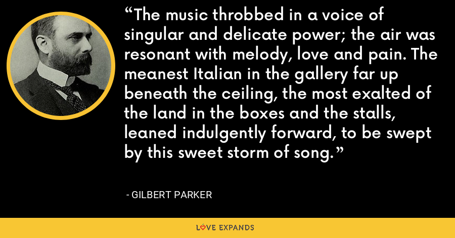 The music throbbed in a voice of singular and delicate power; the air was resonant with melody, love and pain. The meanest Italian in the gallery far up beneath the ceiling, the most exalted of the land in the boxes and the stalls, leaned indulgently forward, to be swept by this sweet storm of song. - Gilbert Parker