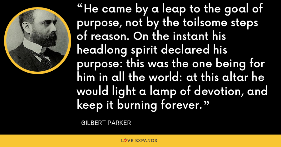 He came by a leap to the goal of purpose, not by the toilsome steps of reason. On the instant his headlong spirit declared his purpose: this was the one being for him in all the world: at this altar he would light a lamp of devotion, and keep it burning forever. - Gilbert Parker