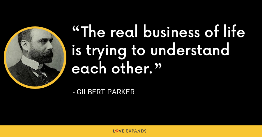 The real business of life is trying to understand each other. - Gilbert Parker