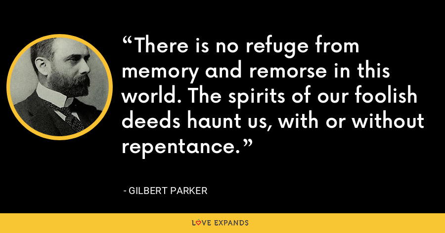 There is no refuge from memory and remorse in this world. The spirits of our foolish deeds haunt us, with or without repentance. - Gilbert Parker