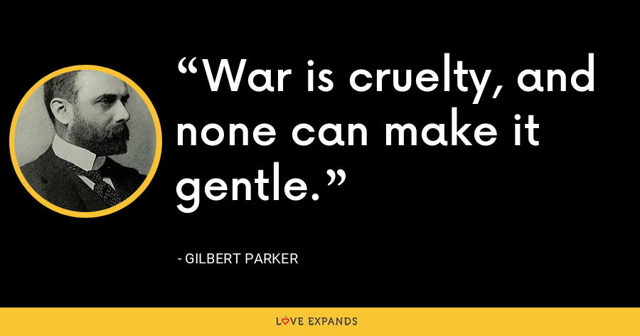 War is cruelty, and none can make it gentle. - Gilbert Parker