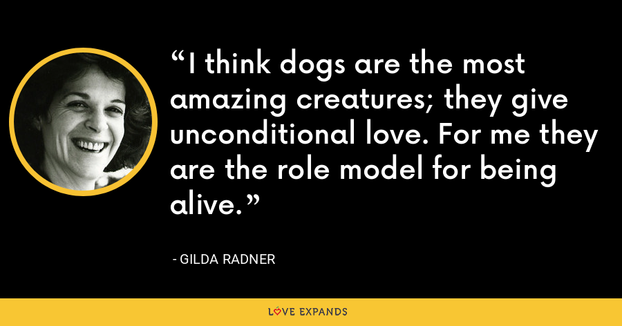 I think dogs are the most amazing creatures; they give unconditional love. For me they are the role model for being alive. - Gilda Radner
