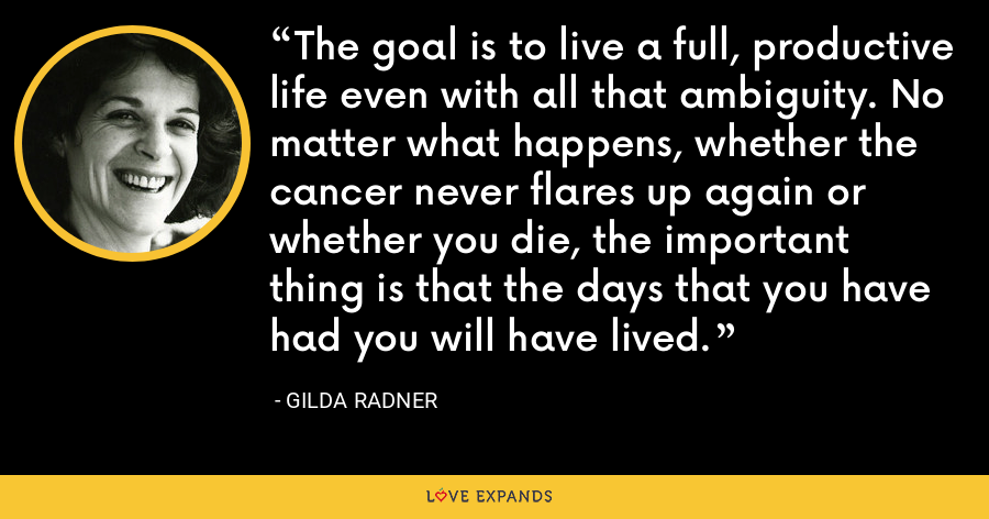 The goal is to live a full, productive life even with all that ambiguity. No matter what happens, whether the cancer never flares up again or whether you die, the important thing is that the days that you have had you will have lived. - Gilda Radner