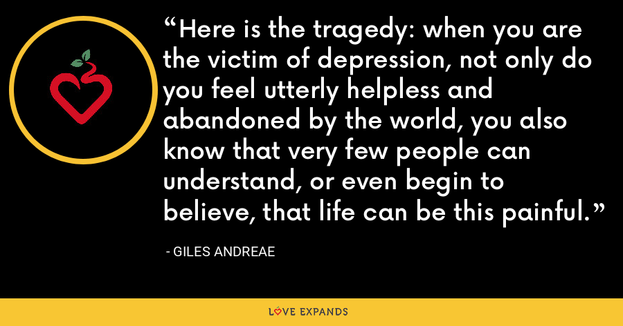 Here is the tragedy: when you are the victim of depression, not only do you feel utterly helpless and abandoned by the world, you also know that very few people can understand, or even begin to believe, that life can be this painful. - Giles Andreae
