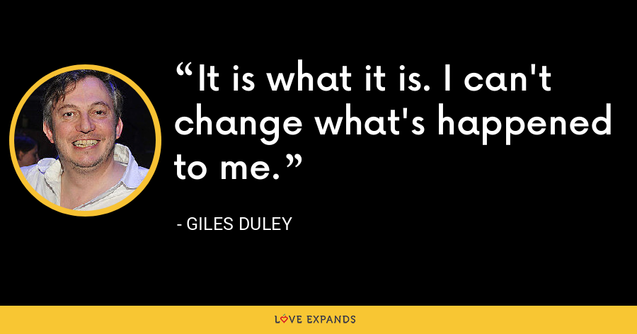 It is what it is. I can't change what's happened to me. - Giles Duley