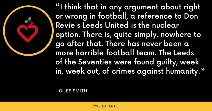 I think that in any argument about right or wrong in football, a reference to Don Revie's Leeds United is the nuclear option. There is, quite simply, nowhere to go after that. There has never been a more horrible football team. The Leeds of the Seventies were found guilty, week in, week out, of crimes against humanity. - Giles Smith