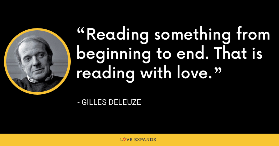 Reading something from beginning to end. That is reading with love. - Gilles Deleuze