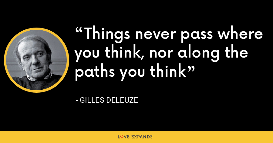 Things never pass where you think, nor along the paths you think - Gilles Deleuze