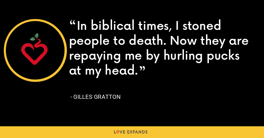 In biblical times, I stoned people to death. Now they are repaying me by hurling pucks at my head. - Gilles Gratton