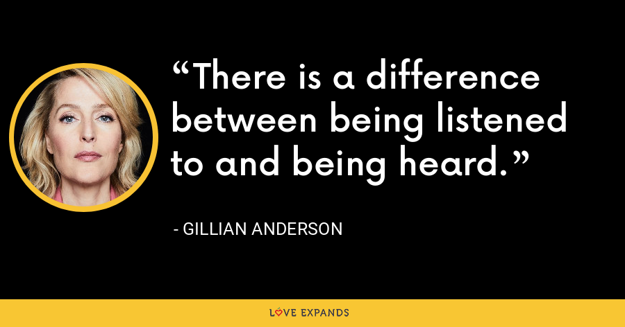 There is a difference between being listened to and being heard. - Gillian Anderson