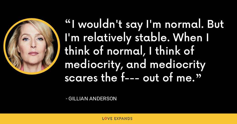 I wouldn't say I'm normal. But I'm relatively stable. When I think of normal, I think of mediocrity, and mediocrity scares the f--- out of me. - Gillian Anderson