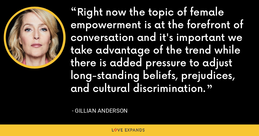 Right now the topic of female empowerment is at the forefront of conversation and it's important we take advantage of the trend while there is added pressure to adjust long-standing beliefs, prejudices, and cultural discrimination. - Gillian Anderson