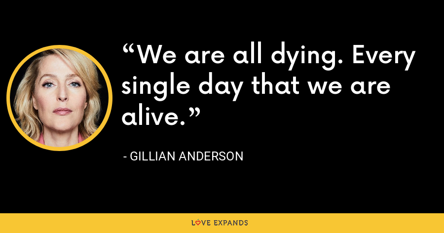 We are all dying. Every single day that we are alive. - Gillian Anderson