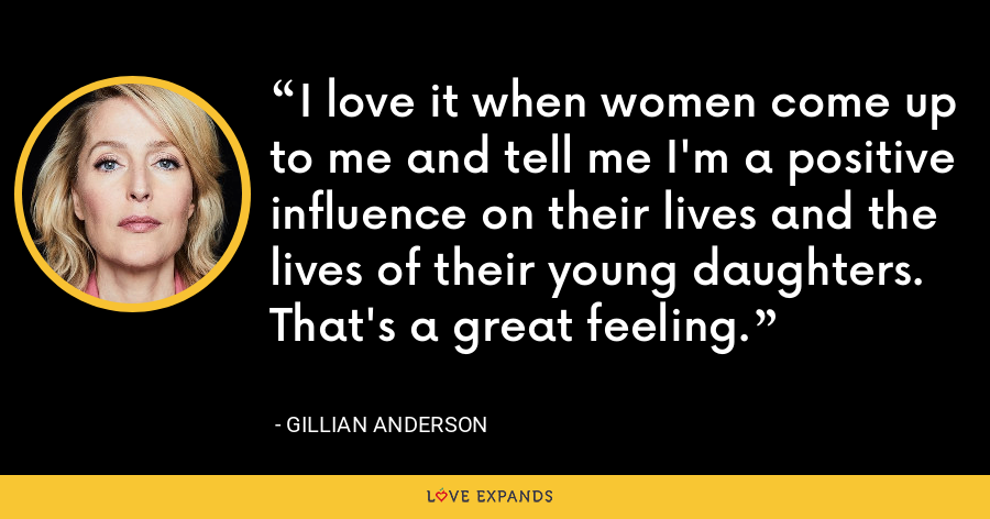 I love it when women come up to me and tell me I'm a positive influence on their lives and the lives of their young daughters. That's a great feeling. - Gillian Anderson