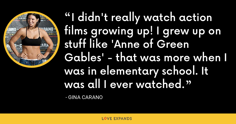 I didn't really watch action films growing up! I grew up on stuff like 'Anne of Green Gables' - that was more when I was in elementary school. It was all I ever watched. - Gina Carano