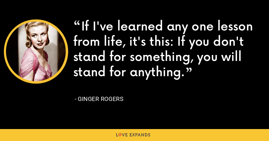 If I've learned any one lesson from life, it's this: If you don't stand for something, you will stand for anything. - Ginger Rogers