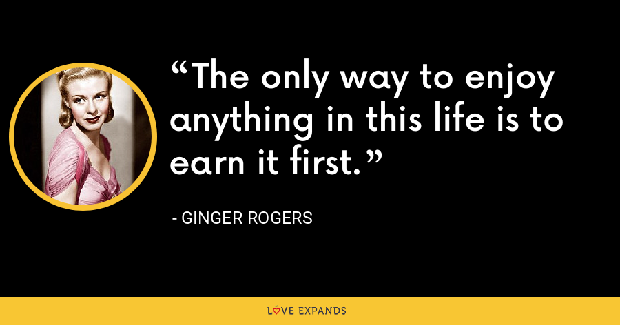 The only way to enjoy anything in this life is to earn it first. - Ginger Rogers