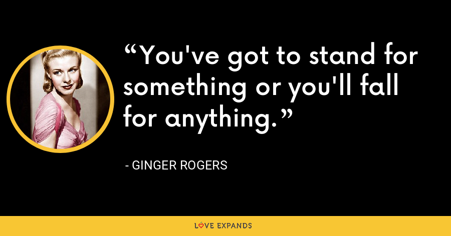You've got to stand for something or you'll fall for anything. - Ginger Rogers