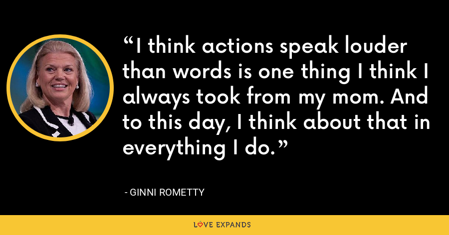 I think actions speak louder than words is one thing I think I always took from my mom. And to this day, I think about that in everything I do. - Ginni Rometty
