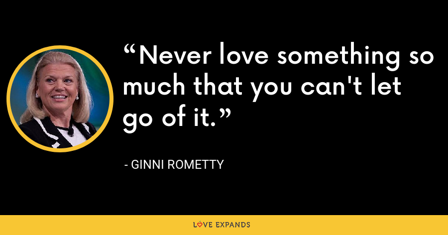 Never love something so much that you can't let go of it. - Ginni Rometty